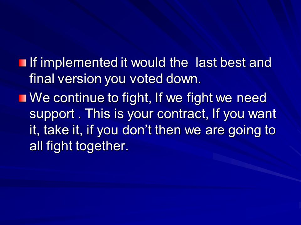 If implemented it would the last best and final version you voted down. We continue to fight, If we fight we need support. This is your contract, If y