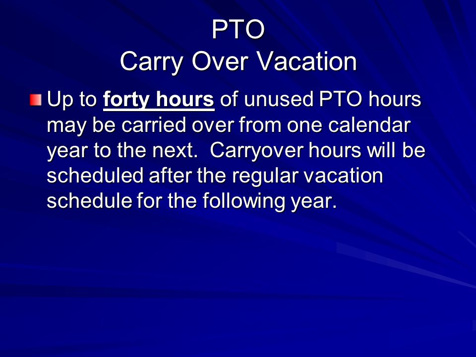 PTO Carry Over Vacation Up to forty hours of unused PTO hours may be carried over from one calendar year to the next. Carryover hours will be schedule