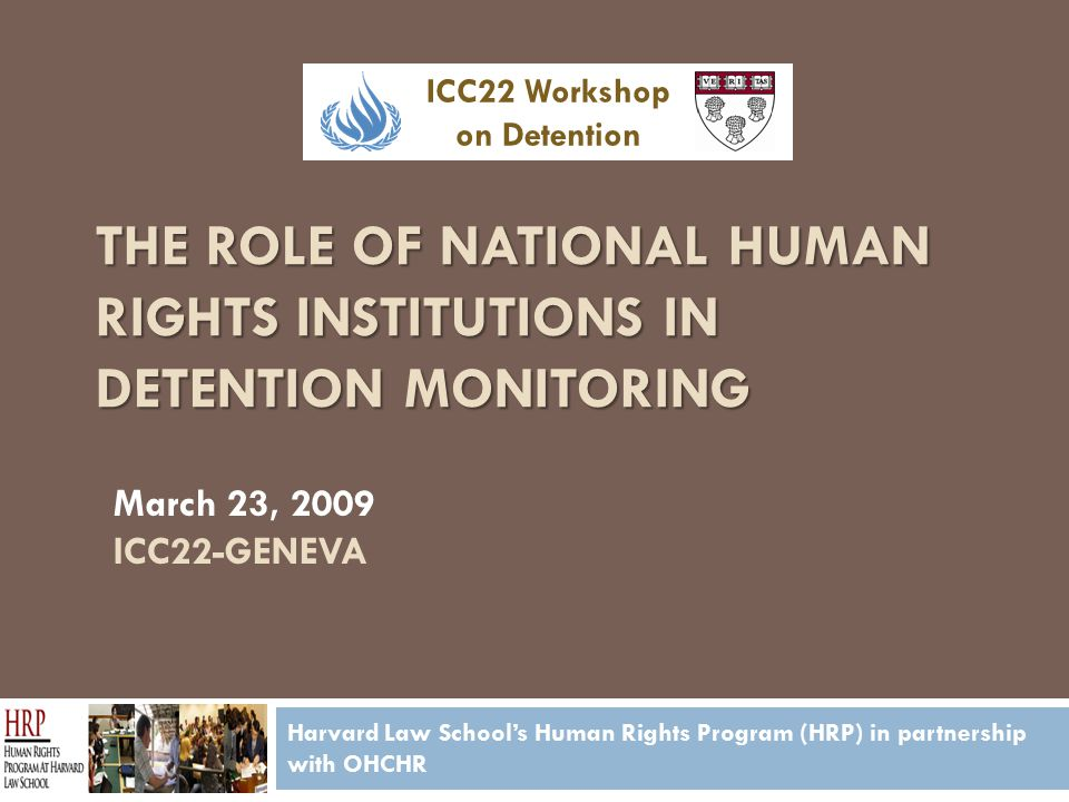 THE ROLE OF NATIONAL HUMAN RIGHTS INSTITUTIONS IN DETENTION MONITORING Harvard Law School's Human Rights Program (HRP) in partnership with OHCHR March 23, 2009 ICC22-GENEVA ICC22 Workshop on Detention