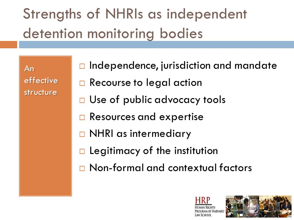 Strengths of NHRIs as independent detention monitoring bodies An effective structure  Independence, jurisdiction and mandate  Recourse to legal action  Use of public advocacy tools  Resources and expertise  NHRI as intermediary  Legitimacy of the institution  Non-formal and contextual factors