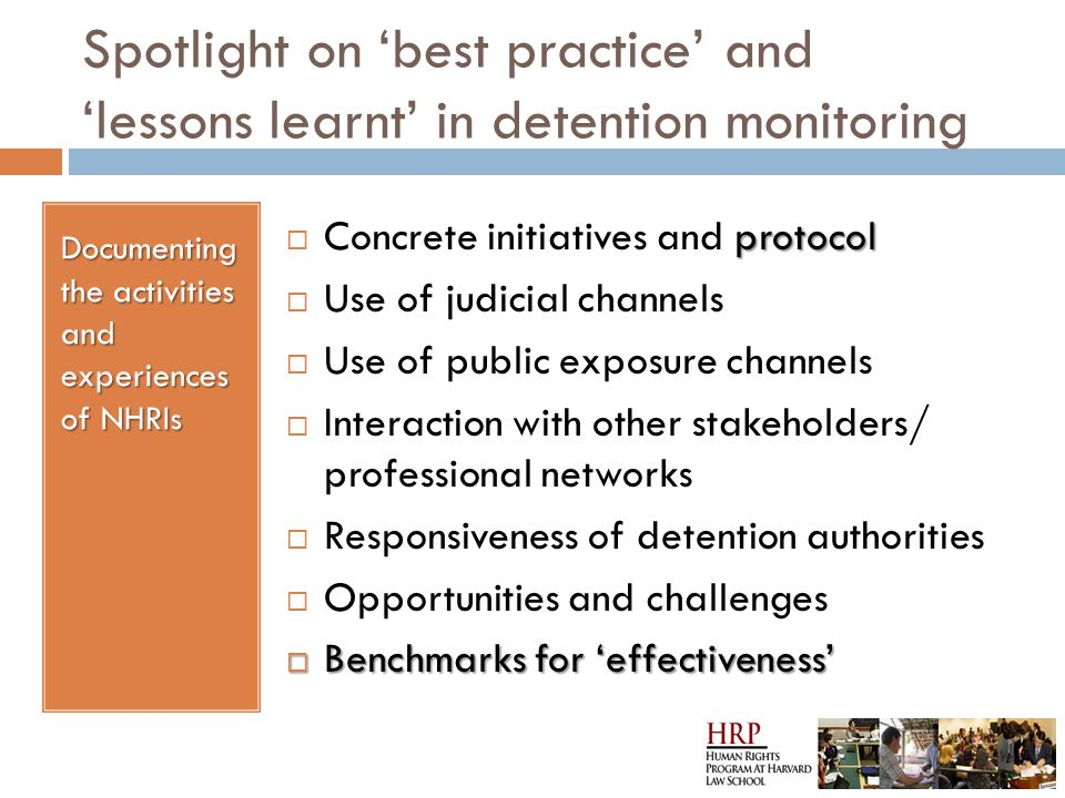 Spotlight on 'best practice' and 'lessons learnt' in detention monitoring Documenting the activities and experiences of NHRIs protocol  Concrete initiatives and protocol  Use of judicial channels  Use of public exposure channels  Interaction with other stakeholders/ professional networks  Responsiveness of detention authorities  Opportunities and challenges  Benchmarks for 'effectiveness'