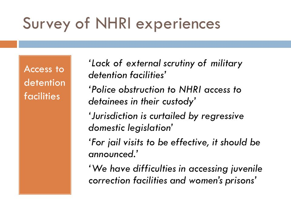 Survey of NHRI experiences Access to detention facilities 'Lack of external scrutiny of military detention facilities' 'Police obstruction to NHRI access to detainees in their custody' 'Jurisdiction is curtailed by regressive domestic legislation' 'For jail visits to be effective, it should be announced.' 'We have difficulties in accessing juvenile correction facilities and women's prisons'