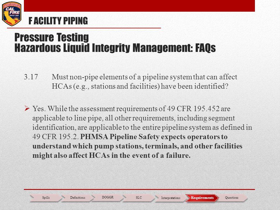 F ACILITY PIPING DOGGR SLC Interpretations Questions Spills Definitions Requirements Pressure Testing Hazardous Liquid Integrity Management: FAQs 3.17