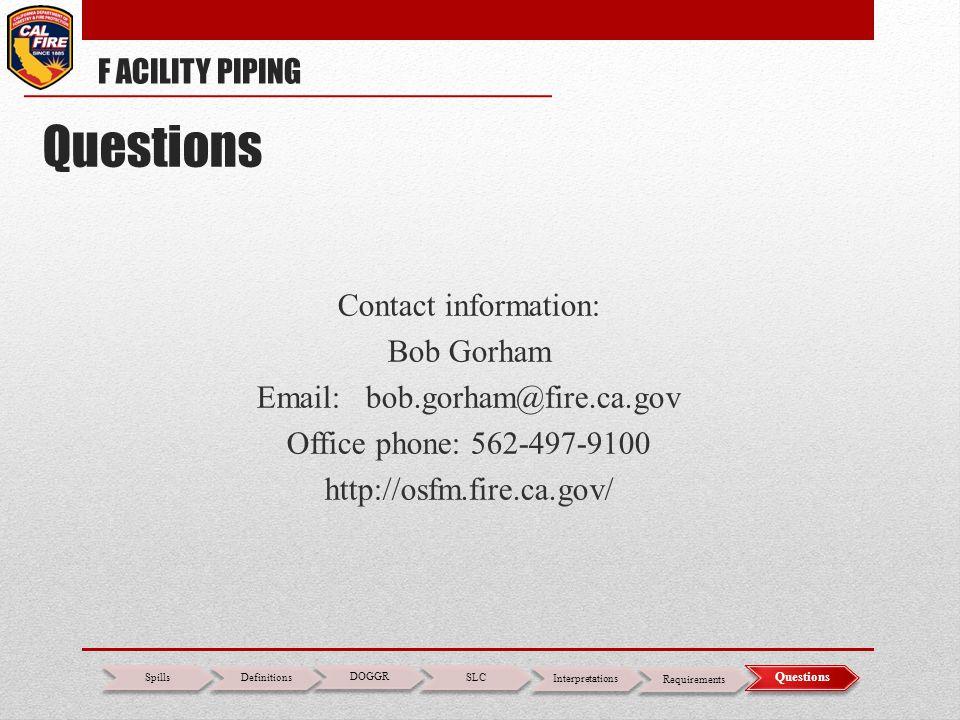 Contact information: Bob Gorham Email: bob.gorham@fire.ca.gov Office phone: 562-497-9100 http://osfm.fire.ca.gov/ F ACILITY PIPING DOGGR SLC Interpret