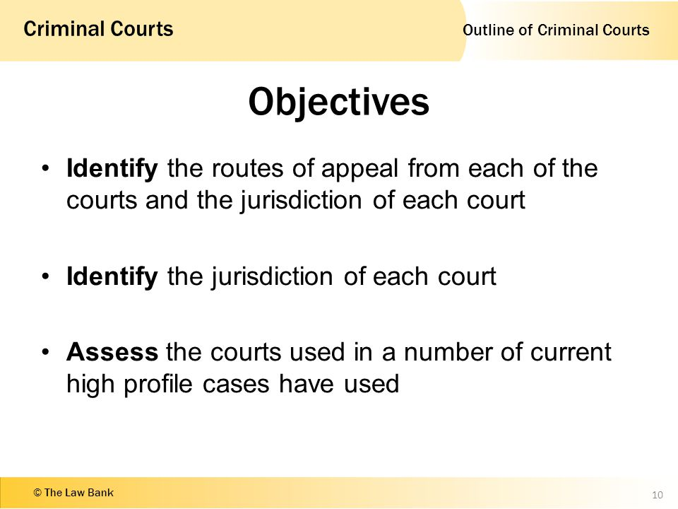 Outline of Criminal Courts Criminal Courts © The Law Bank Objectives Identify the routes of appeal from each of the courts and the jurisdiction of each court Identify the jurisdiction of each court Assess the courts used in a number of current high profile cases have used 10