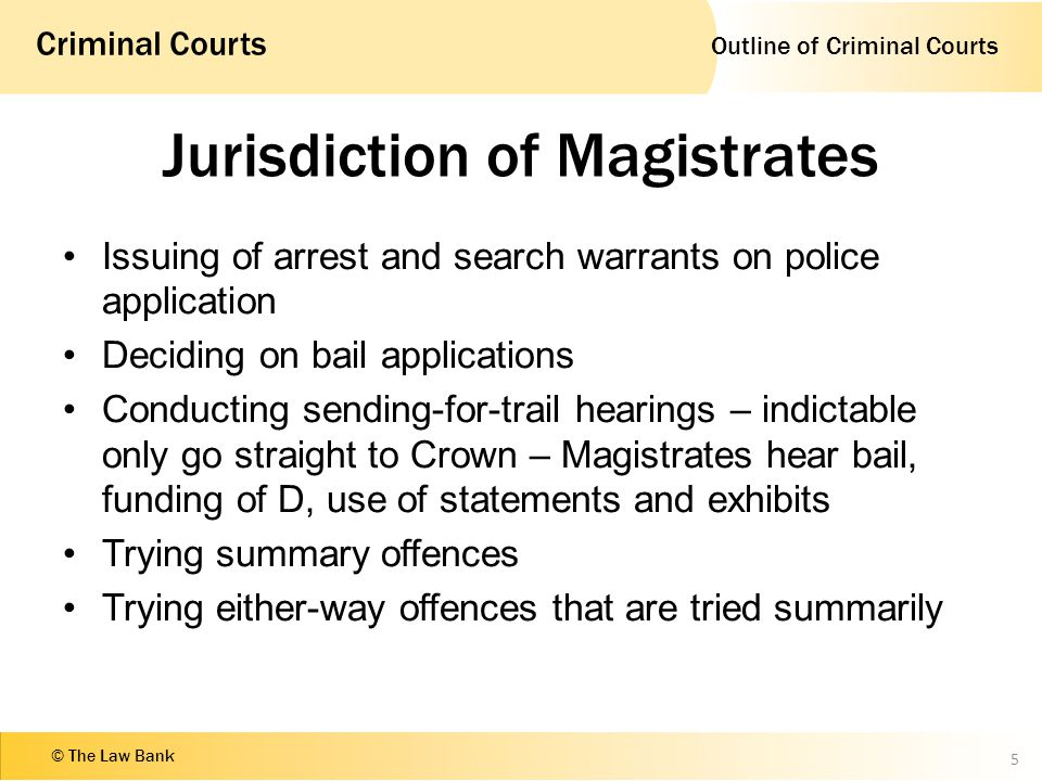 Outline of Criminal Courts Criminal Courts © The Law Bank Jurisdiction of Magistrates Issuing of arrest and search warrants on police application Deciding on bail applications Conducting sending-for-trail hearings – indictable only go straight to Crown – Magistrates hear bail, funding of D, use of statements and exhibits Trying summary offences Trying either-way offences that are tried summarily 5