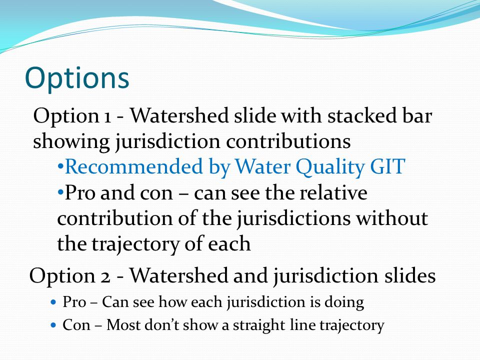 Options Option 2 - Watershed and jurisdiction slides Pro – Can see how each jurisdiction is doing Con – Most don't show a straight line trajectory Option 1 - Watershed slide with stacked bar showing jurisdiction contributions Recommended by Water Quality GIT Pro and con – can see the relative contribution of the jurisdictions without the trajectory of each
