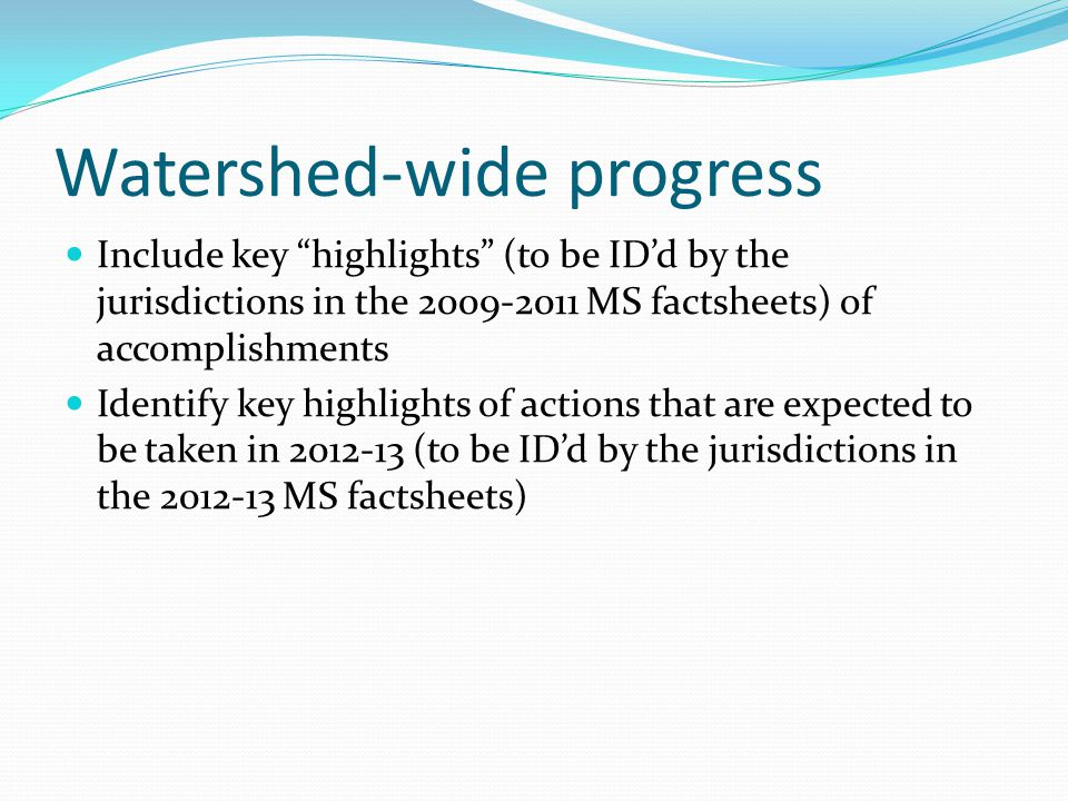 Watershed-wide progress Include key highlights (to be ID'd by the jurisdictions in the 2009-2011 MS factsheets) of accomplishments Identify key highlights of actions that are expected to be taken in 2012-13 (to be ID'd by the jurisdictions in the 2012-13 MS factsheets)