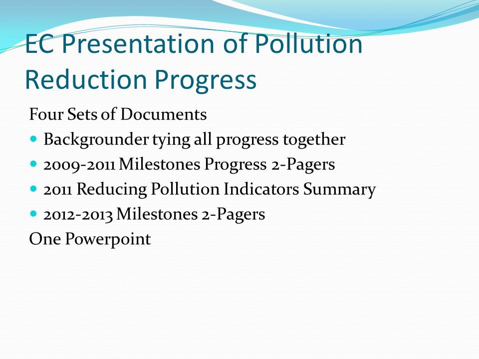 EC Presentation of Pollution Reduction Progress Four Sets of Documents Backgrounder tying all progress together 2009-2011 Milestones Progress 2-Pagers 2011 Reducing Pollution Indicators Summary 2012-2013 Milestones 2-Pagers One Powerpoint