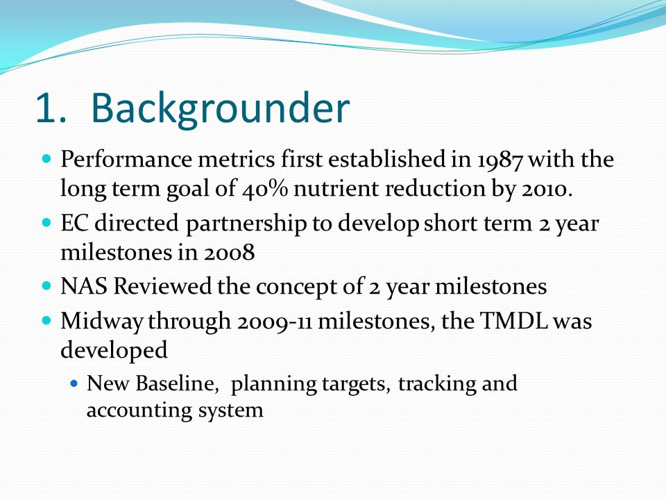 1. Backgrounder Performance metrics first established in 1987 with the long term goal of 40% nutrient reduction by 2010. EC directed partnership to de