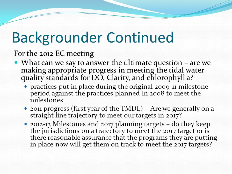 Backgrounder Continued For the 2012 EC meeting What can we say to answer the ultimate question – are we making appropriate progress in meeting the tidal water quality standards for DO, Clarity, and chlorophyll a.