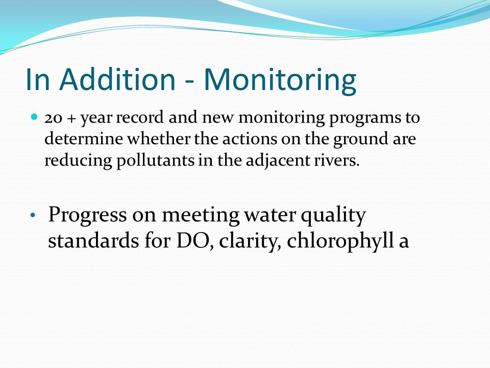 In Addition - Monitoring 20 + year record and new monitoring programs to determine whether the actions on the ground are reducing pollutants in the adjacent rivers.