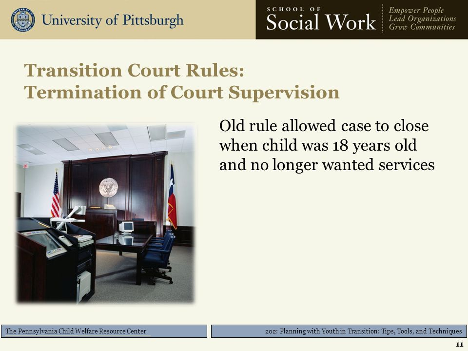202: Planning with Youth in Transition: Tips, Tools, and Techniques The Pennsylvania Child Welfare Resource Center Transition Court Rules: Termination of Court Supervision Old rule allowed case to close when child was 18 years old and no longer wanted services 11