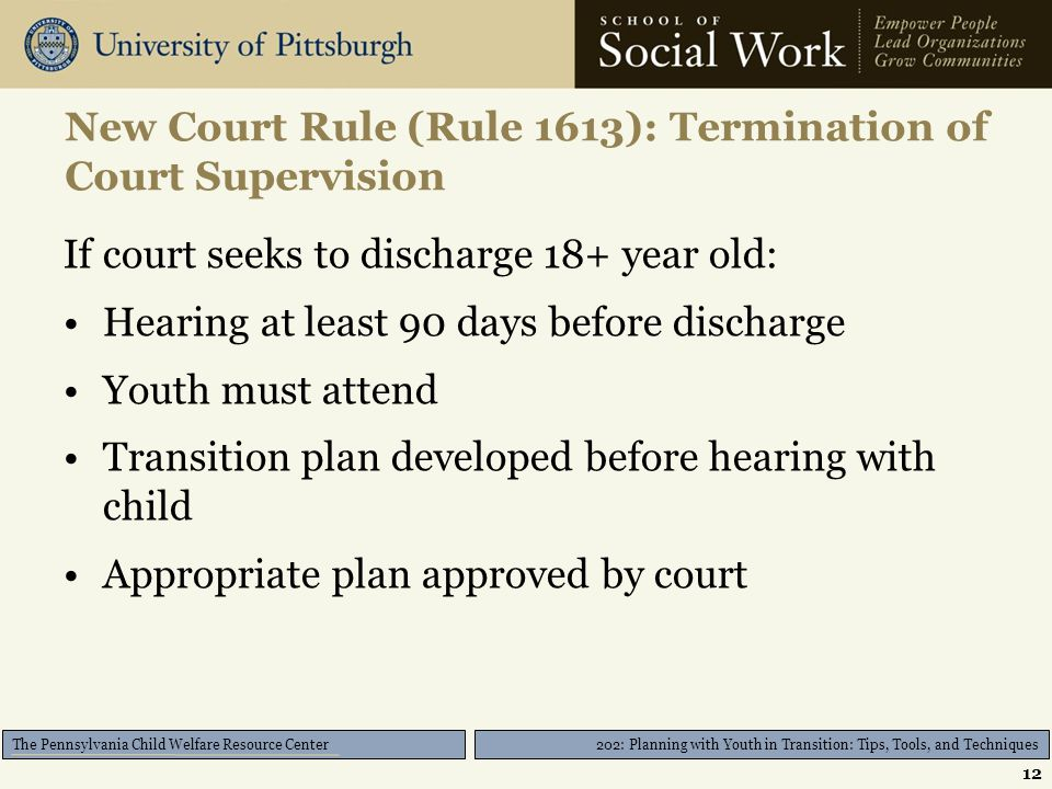 202: Planning with Youth in Transition: Tips, Tools, and Techniques The Pennsylvania Child Welfare Resource Center New Court Rule (Rule 1613): Termination of Court Supervision If court seeks to discharge 18+ year old: Hearing at least 90 days before discharge Youth must attend Transition plan developed before hearing with child Appropriate plan approved by court 12