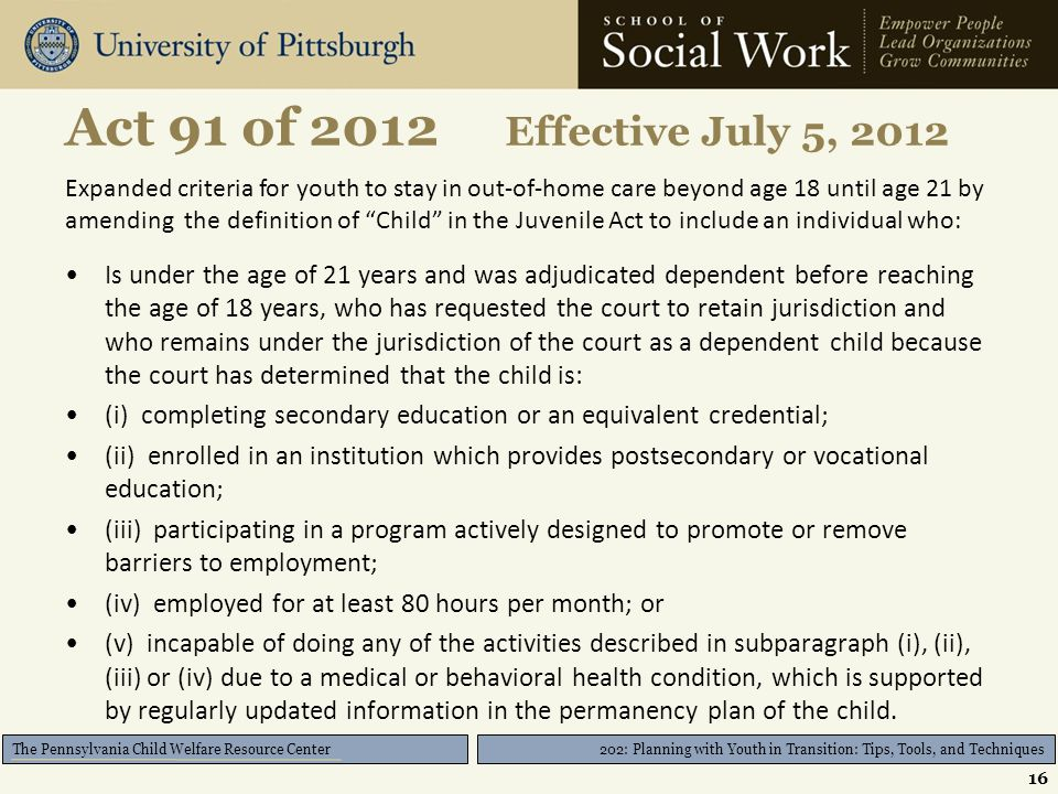 202: Planning with Youth in Transition: Tips, Tools, and Techniques The Pennsylvania Child Welfare Resource Center Act 91 of 2012 Effective July 5, 2012 Expanded criteria for youth to stay in out-of-home care beyond age 18 until age 21 by amending the definition of Child in the Juvenile Act to include an individual who: Is under the age of 21 years and was adjudicated dependent before reaching the age of 18 years, who has requested the court to retain jurisdiction and who remains under the jurisdiction of the court as a dependent child because the court has determined that the child is: (i) completing secondary education or an equivalent credential; (ii) enrolled in an institution which provides postsecondary or vocational education; (iii) participating in a program actively designed to promote or remove barriers to employment; (iv) employed for at least 80 hours per month; or (v) incapable of doing any of the activities described in subparagraph (i), (ii), (iii) or (iv) due to a medical or behavioral health condition, which is supported by regularly updated information in the permanency plan of the child.