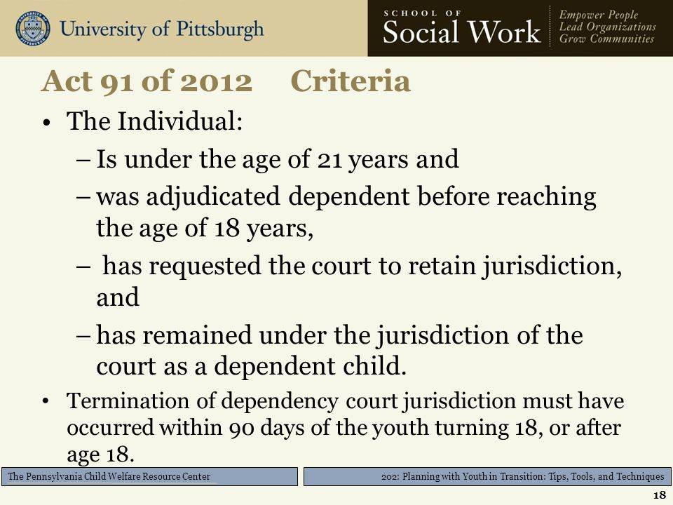 202: Planning with Youth in Transition: Tips, Tools, and Techniques The Pennsylvania Child Welfare Resource Center Act 91 of 2012 Criteria The Individual: –Is under the age of 21 years and –was adjudicated dependent before reaching the age of 18 years, – has requested the court to retain jurisdiction, and –has remained under the jurisdiction of the court as a dependent child.