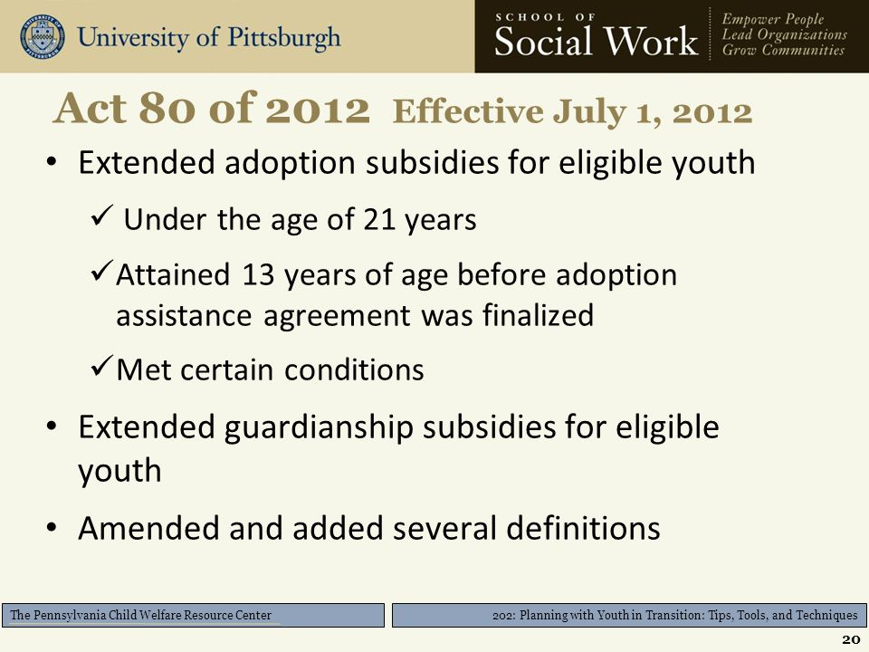 202: Planning with Youth in Transition: Tips, Tools, and Techniques The Pennsylvania Child Welfare Resource Center Act 80 of 2012 Effective July 1, 2012 Extended adoption subsidies for eligible youth Under the age of 21 years Attained 13 years of age before adoption assistance agreement was finalized Met certain conditions Extended guardianship subsidies for eligible youth Amended and added several definitions 20
