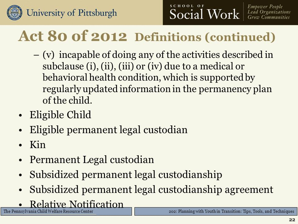 202: Planning with Youth in Transition: Tips, Tools, and Techniques The Pennsylvania Child Welfare Resource Center Act 80 of 2012 Definitions (continued) –(v) incapable of doing any of the activities described in subclause (i), (ii), (iii) or (iv) due to a medical or behavioral health condition, which is supported by regularly updated information in the permanency plan of the child.