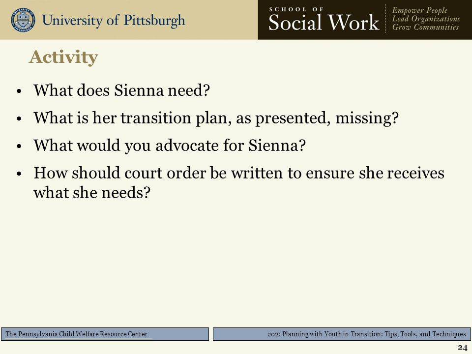 202: Planning with Youth in Transition: Tips, Tools, and Techniques The Pennsylvania Child Welfare Resource Center Activity What does Sienna need.