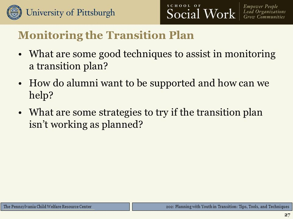 202: Planning with Youth in Transition: Tips, Tools, and Techniques The Pennsylvania Child Welfare Resource Center Monitoring the Transition Plan What are some good techniques to assist in monitoring a transition plan.