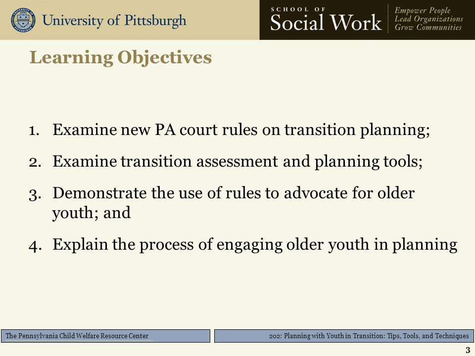 202: Planning with Youth in Transition: Tips, Tools, and Techniques The Pennsylvania Child Welfare Resource Center Learning Objectives 1.Examine new PA court rules on transition planning; 2.Examine transition assessment and planning tools; 3.Demonstrate the use of rules to advocate for older youth; and 4.Explain the process of engaging older youth in planning 3