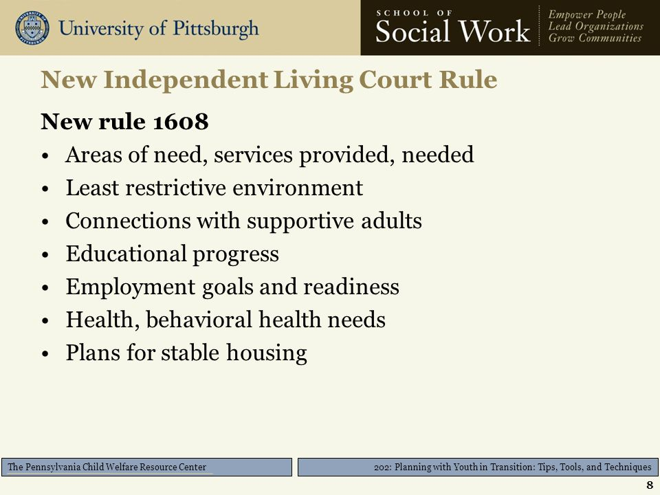 202: Planning with Youth in Transition: Tips, Tools, and Techniques The Pennsylvania Child Welfare Resource Center Act 91 of 2012 Criteria (continued) Court has determined that the child is: –(i) completing secondary education or an equivalent credential; –(ii) enrolled in an institution which provides postsecondary or vocational education; –(iii) participating in a program actively designed to promote or remove barriers to employment; –(iv) employed for at least 80 hours per month; or –(v) incapable of doing any of the activities described in subparagraph (i), (ii), (iii) or (iv) due to a medical or behavioral health condition, which is supported by regularly updated information in the permanency plan of the child.