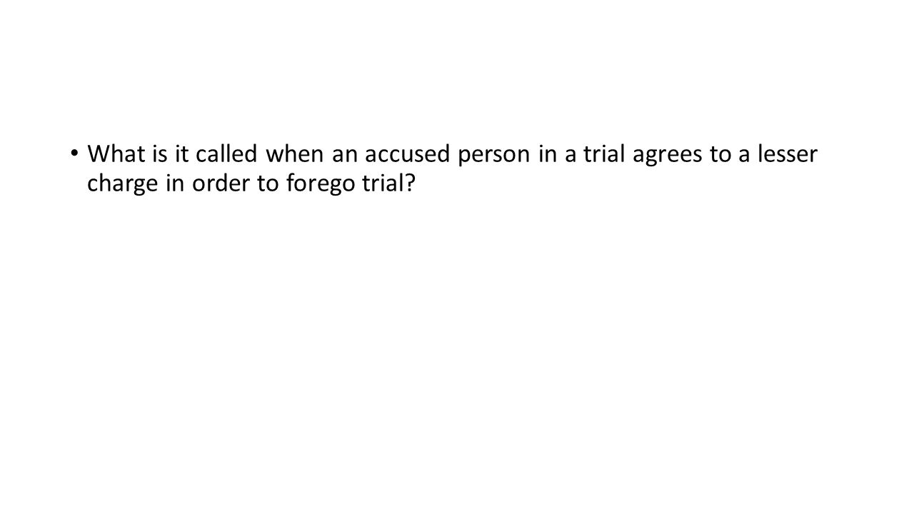 What is it called when an accused person in a trial agrees to a lesser charge in order to forego trial?
