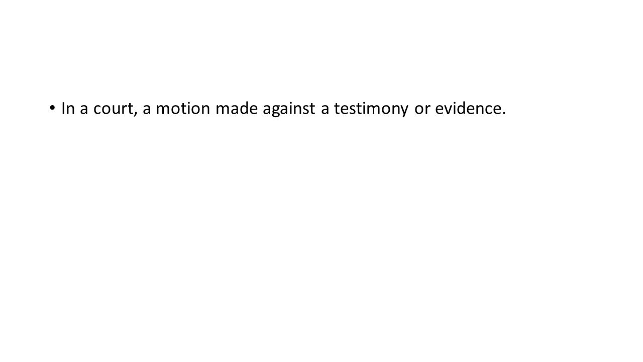 In a court, a motion made against a testimony or evidence.