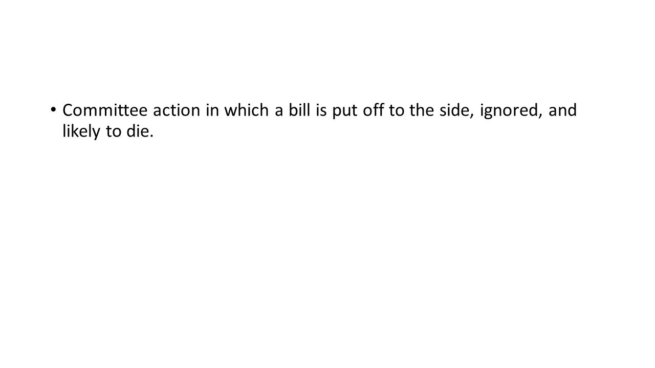Committee action in which a bill is put off to the side, ignored, and likely to die.