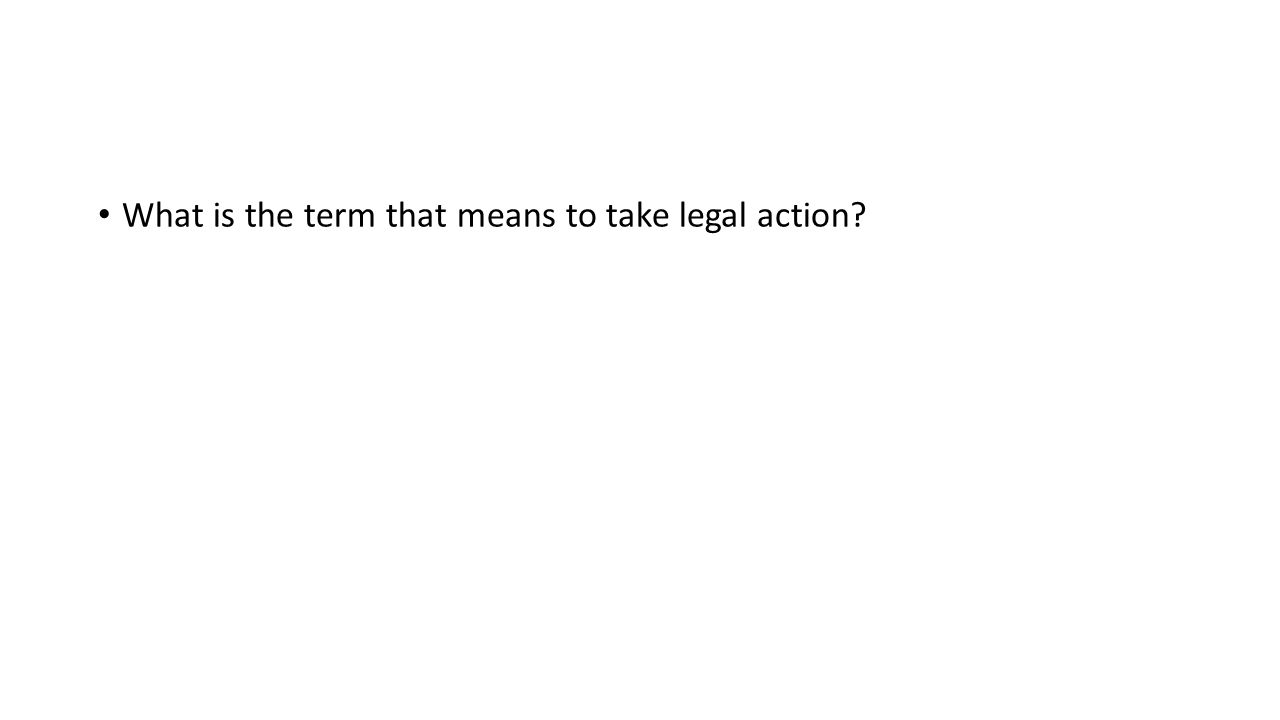 What is the term that means to take legal action?
