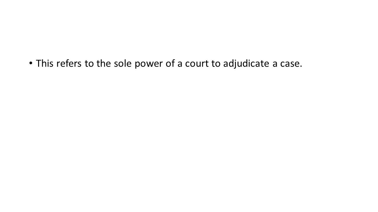 This refers to the sole power of a court to adjudicate a case.
