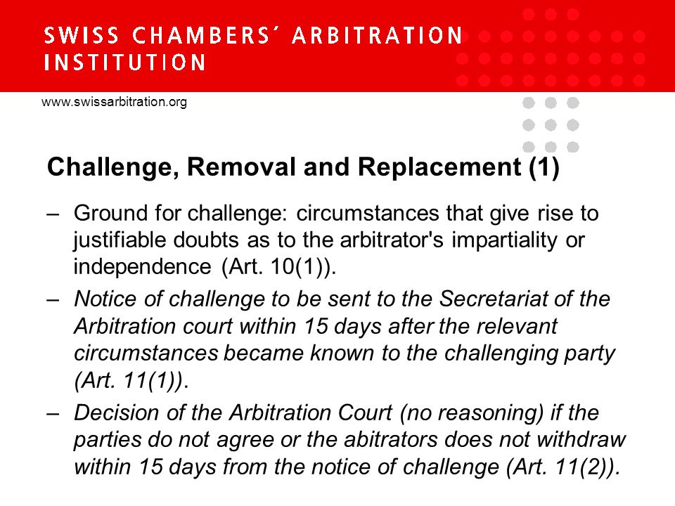 www.swissarbitration.org Challenge, Removal and Replacement (1) –Ground for challenge: circumstances that give rise to justifiable doubts as to the arbitrator s impartiality or independence (Art.