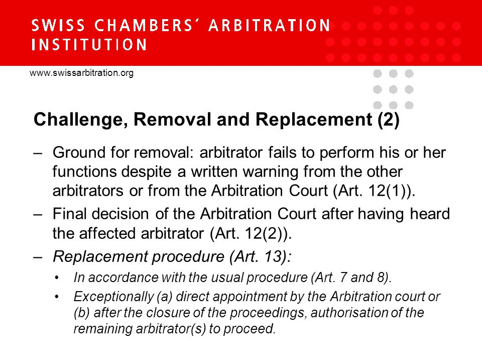 www.swissarbitration.org Challenge, Removal and Replacement (2) –Ground for removal: arbitrator fails to perform his or her functions despite a written warning from the other arbitrators or from the Arbitration Court (Art.