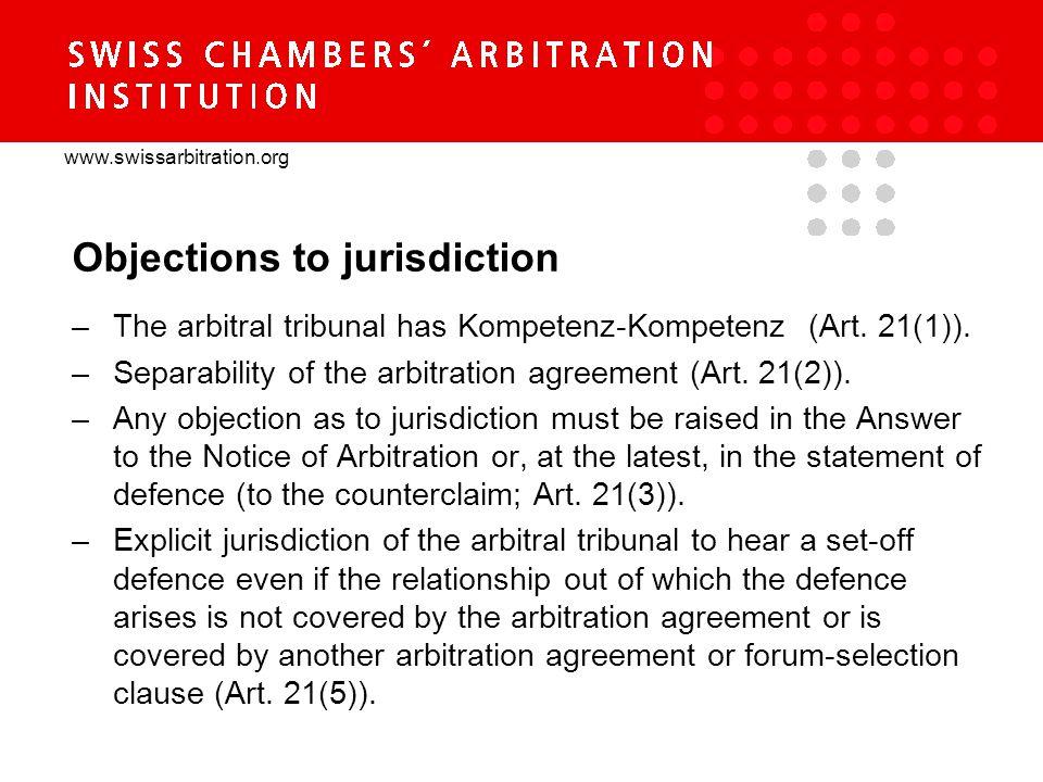 www.swissarbitration.org Objections to jurisdiction –The arbitral tribunal has Kompetenz-Kompetenz (Art. 21(1)). –Separability of the arbitration agre