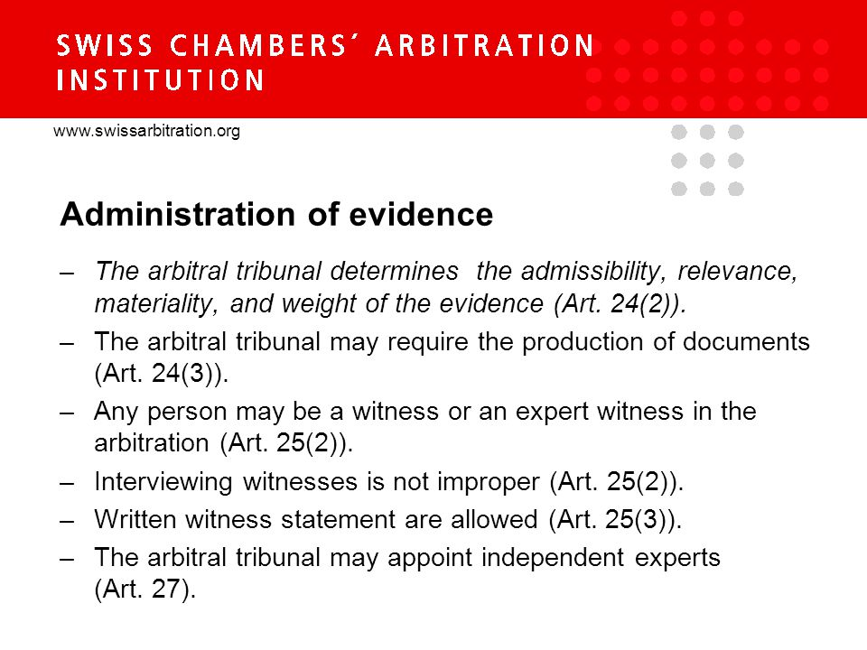 www.swissarbitration.org Administration of evidence –The arbitral tribunal determines the admissibility, relevance, materiality, and weight of the evidence (Art.
