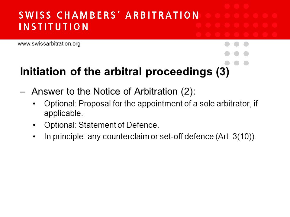 www.swissarbitration.org Initiation of the arbitral proceedings (3) –Answer to the Notice of Arbitration (2): Optional: Proposal for the appointment of a sole arbitrator, if applicable.