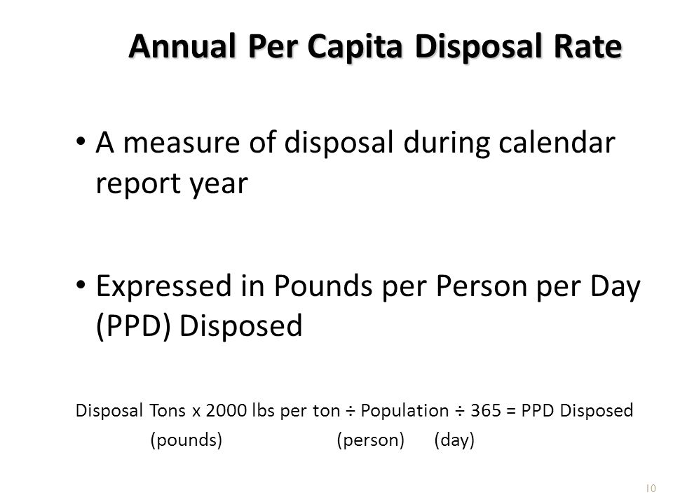 Annual Per Capita Disposal Rate A measure of disposal during calendar report year Expressed in Pounds per Person per Day (PPD) Disposed Disposal Tons x 2000 lbs per ton ÷ Population ÷ 365 = PPD Disposed (pounds) (person) (day) 10