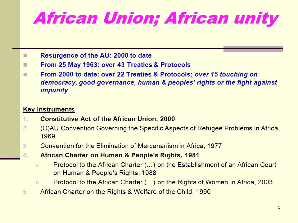 5 African Union; African unity Resurgence of the AU: 2000 to date From 25 May 1963: over 43 Treaties & Protocols From 2000 to date: over 22 Treaties & Protocols; over 15 touching on democracy, good governance, human & peoples' rights or the fight against impunity Key Instruments 1.