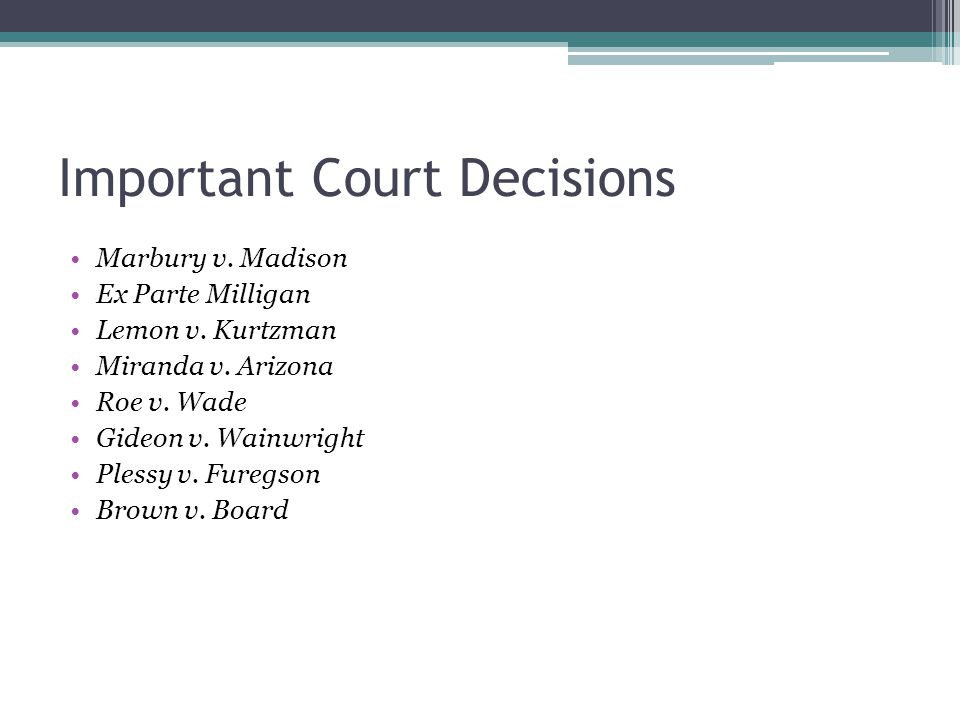 Important Court Decisions Marbury v. Madison Ex Parte Milligan Lemon v. Kurtzman Miranda v. Arizona Roe v. Wade Gideon v. Wainwright Plessy v. Furegso