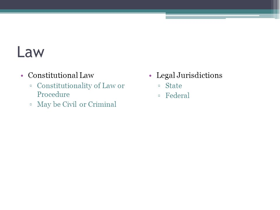 Law Constitutional Law ▫Constitutionality of Law or Procedure ▫May be Civil or Criminal Legal Jurisdictions ▫State ▫Federal