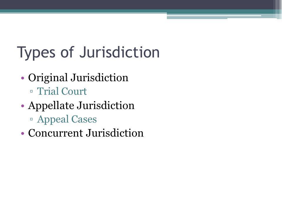 Types of Jurisdiction Original Jurisdiction ▫Trial Court Appellate Jurisdiction ▫Appeal Cases Concurrent Jurisdiction