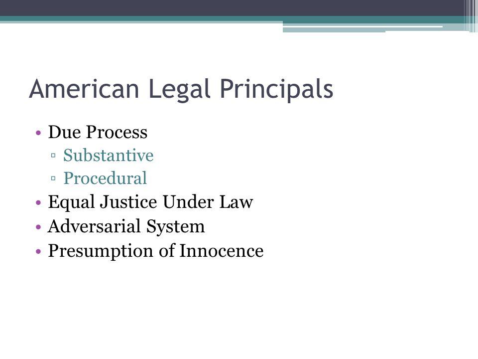 American Legal Principals Due Process ▫Substantive ▫Procedural Equal Justice Under Law Adversarial System Presumption of Innocence