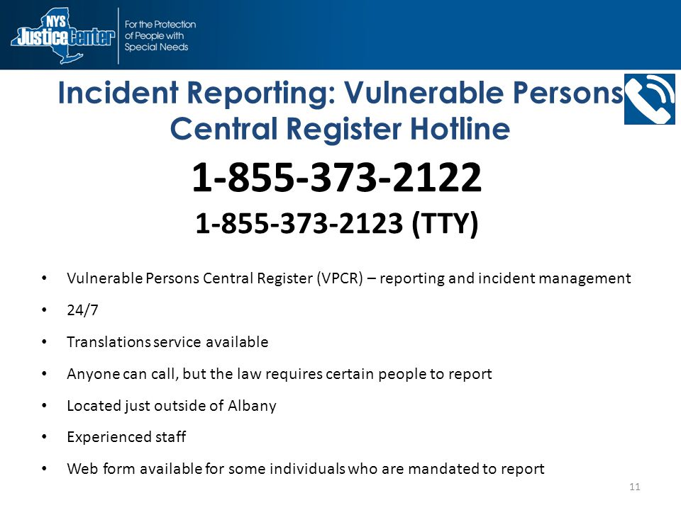 Incident Reporting: Vulnerable Persons Central Register Hotline Vulnerable Persons Central Register (VPCR) – reporting and incident management 24/7 Translations service available Anyone can call, but the law requires certain people to report Located just outside of Albany Experienced staff Web form available for some individuals who are mandated to report 11 1-855-373-2122 1-855-373-2123 (TTY)