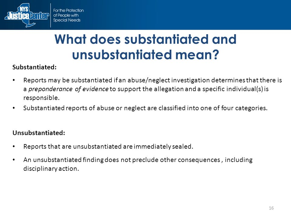 Substantiated: Reports may be substantiated if an abuse/neglect investigation determines that there is a preponderance of evidence to support the allegation and a specific individual(s) is responsible.