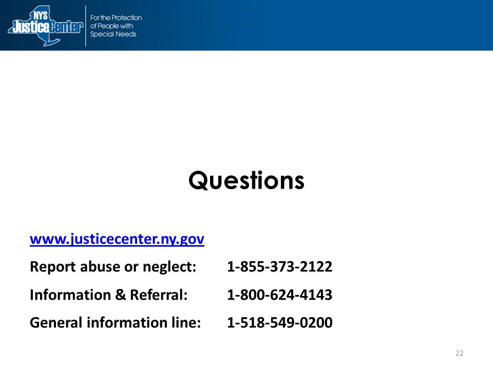 Questions www.justicecenter.ny.gov Report abuse or neglect:1-855-373-2122 Information & Referral:1-800-624-4143 General information line:1-518-549-0200 22