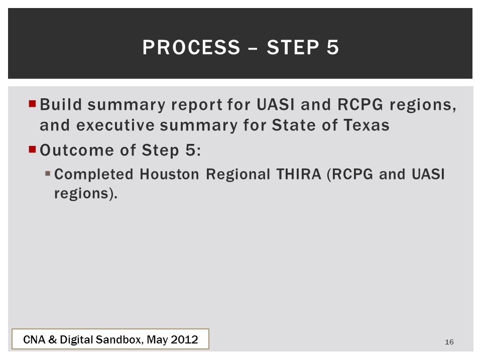  Build summary report for UASI and RCPG regions, and executive summary for State of Texas  Outcome of Step 5:  Completed Houston Regional THIRA (RC