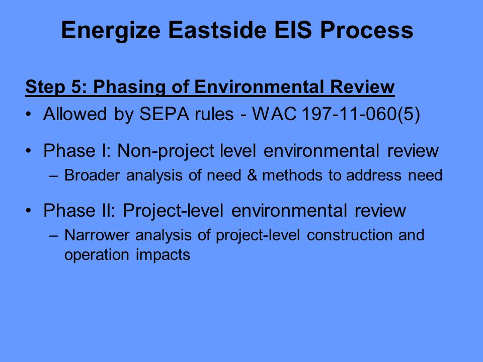 Step 5: Phasing of Environmental Review Allowed by SEPA rules - WAC 197-11-060(5) Phase I: Non-project level environmental review –Broader analysis of need & methods to address need Phase II: Project-level environmental review –Narrower analysis of project-level construction and operation impacts Energize Eastside EIS Process