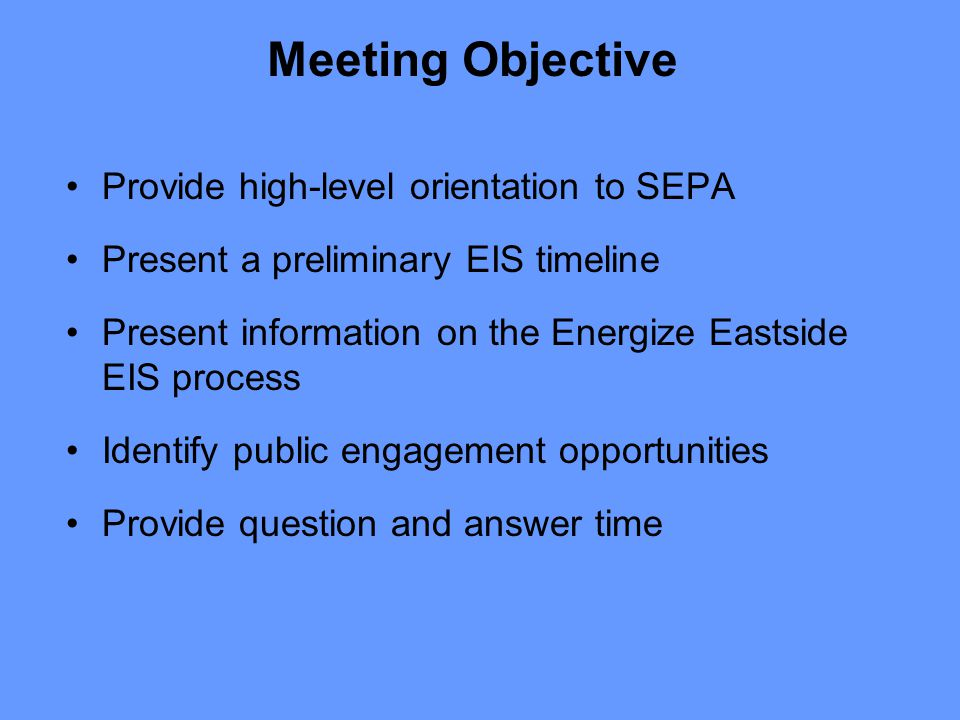 Step 6: Scoping Occurs after EIS consultant is under contract –Prior to Phase I non-project review –Prior to Phase II project-level review Includes public notice (signs, mailing, advertising) Follows standard process required by SEPA rules Public meeting(s) Public comment use to inform development of EIS scope Scoping summary prepared Anticipated timing: Initiate scoping January 2015 Energize Eastside EIS Process Opportunity for public engagement/comment!