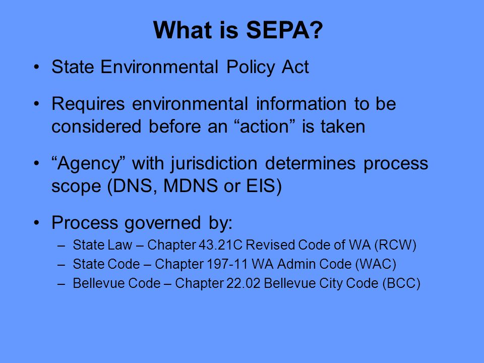 State Environmental Policy Act Requires environmental information to be considered before an action is taken Agency with jurisdiction determines process scope (DNS, MDNS or EIS) Process governed by: –State Law – Chapter 43.21C Revised Code of WA (RCW) –State Code – Chapter 197-11 WA Admin Code (WAC) –Bellevue Code – Chapter 22.02 Bellevue City Code (BCC) What is SEPA