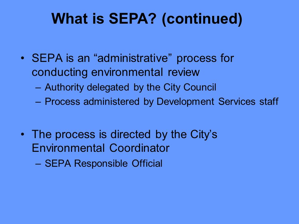 SEPA is an administrative process for conducting environmental review –Authority delegated by the City Council –Process administered by Development Services staff The process is directed by the City's Environmental Coordinator –SEPA Responsible Official What is SEPA.